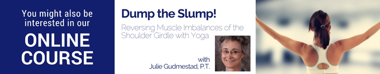 "Online course with Julie Gudmestad, ""Dump the Slump! Reversing Muscle Imbalances of the Shoulder Girdle with Yoga"""